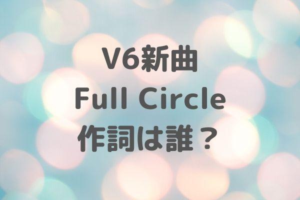 V6新曲 Full Circle 作詞は誰?歌詞まとめ