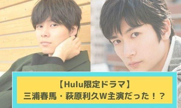 【Hulu限定ドラマ】三浦春馬とW主演の俳優は萩原利久!?撮影はどうなる?