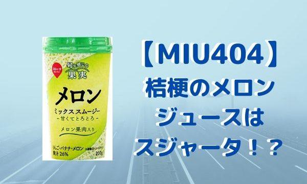 【MIU404】桔梗のメロンジュースはスジャータ!?