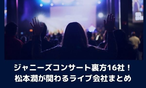 ジャニーズコンサート裏方16社!松本潤が関わるライブ会社まとめ