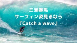 三浦春馬のサーフィン姿『Catch a wave』 動画配信はどこ? (1)