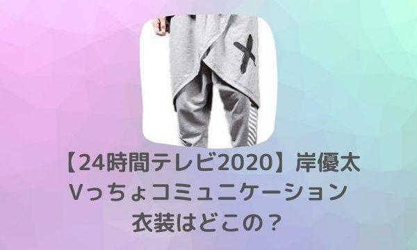 【24時間テレビ2020】 岸優太 Vっちょコミュニケーション」の衣装はどこの?