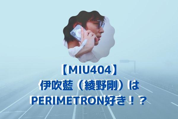 【MIU404】伊吹藍(綾野剛)PERIMETRON好き!?ペリメト登場で注目!