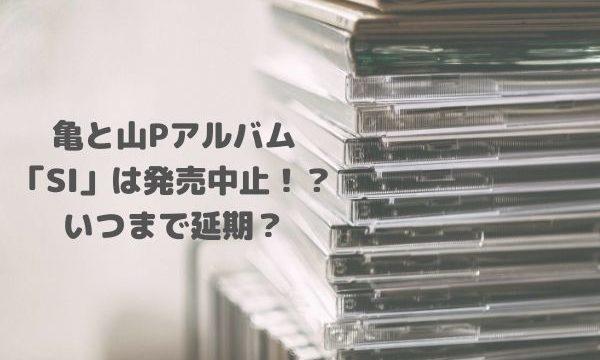 亀と山Pアルバム「SI」は発売中止!?いつまで延期?ツアーも中止で幻の楽曲に!?