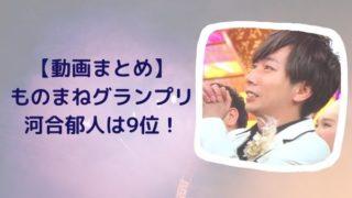 【動画】ものまねグランプリの河合郁人のジャニーズモノマネはファンも納得!