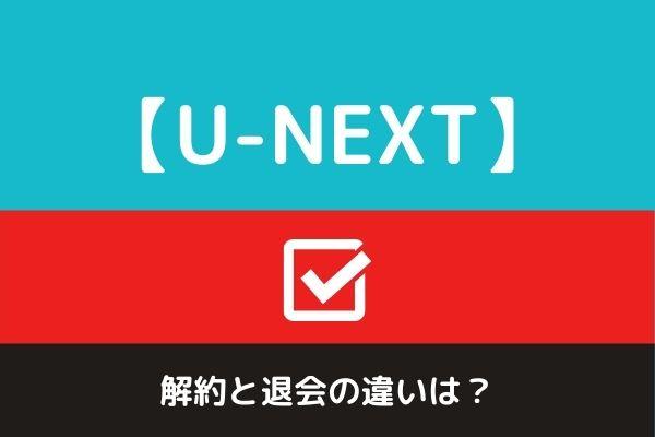 【U-NEXT】解約と退会の違いは?解約方法3つの注意点と退会手続きまとめました