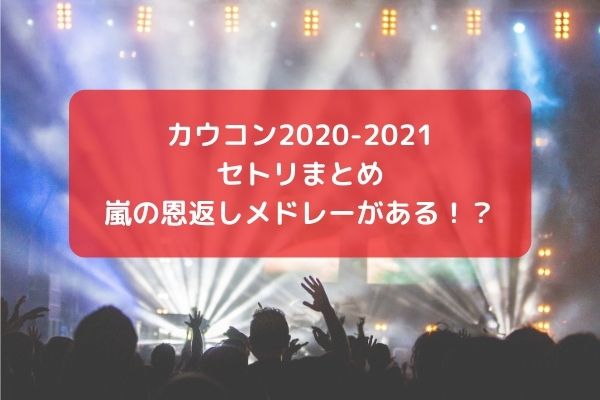 カウコン2020-2021のセトリまとめ!嵐の恩返しメドレーがある!?