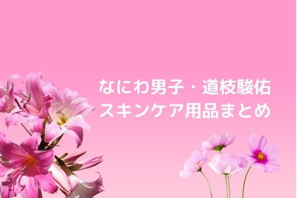 道枝駿佑のスキンケア用品はアルビオン!お風呂上がりのスキンケア手順まとめ