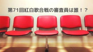 第71回紅白歌合戦 審査員は誰!?